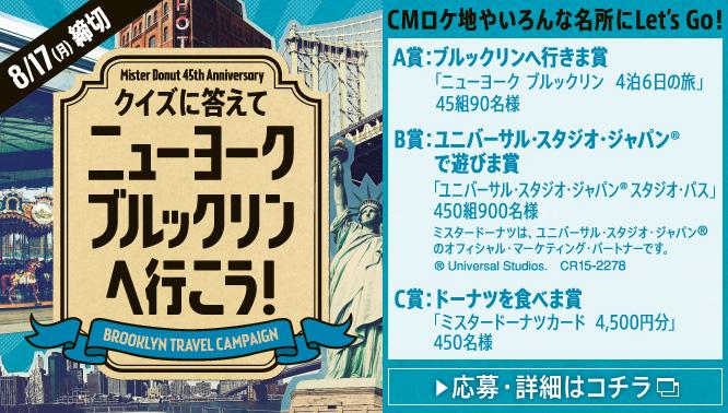 ミスタードーナツのニューヨーク ブルックリンへ行こうキャンペーンでミスタードーナツカード4500円分が450名、USJパスが90名、ニューヨーク旅行が90名に当たる。~8/17。