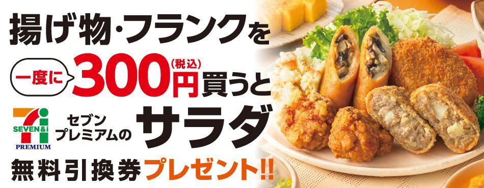 セブン-イレブンで揚げ物・フランクを300円以上買うとセブンプレミアムのサラダ130円ぐらいがもれなく貰える。