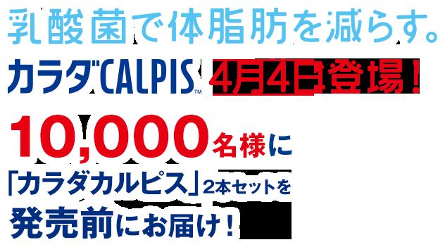 乳酸菌で体脂肪を減らす「カラダカルピス」2本セットが抽選で1万名に発売前に当たる。~3/7 10時。