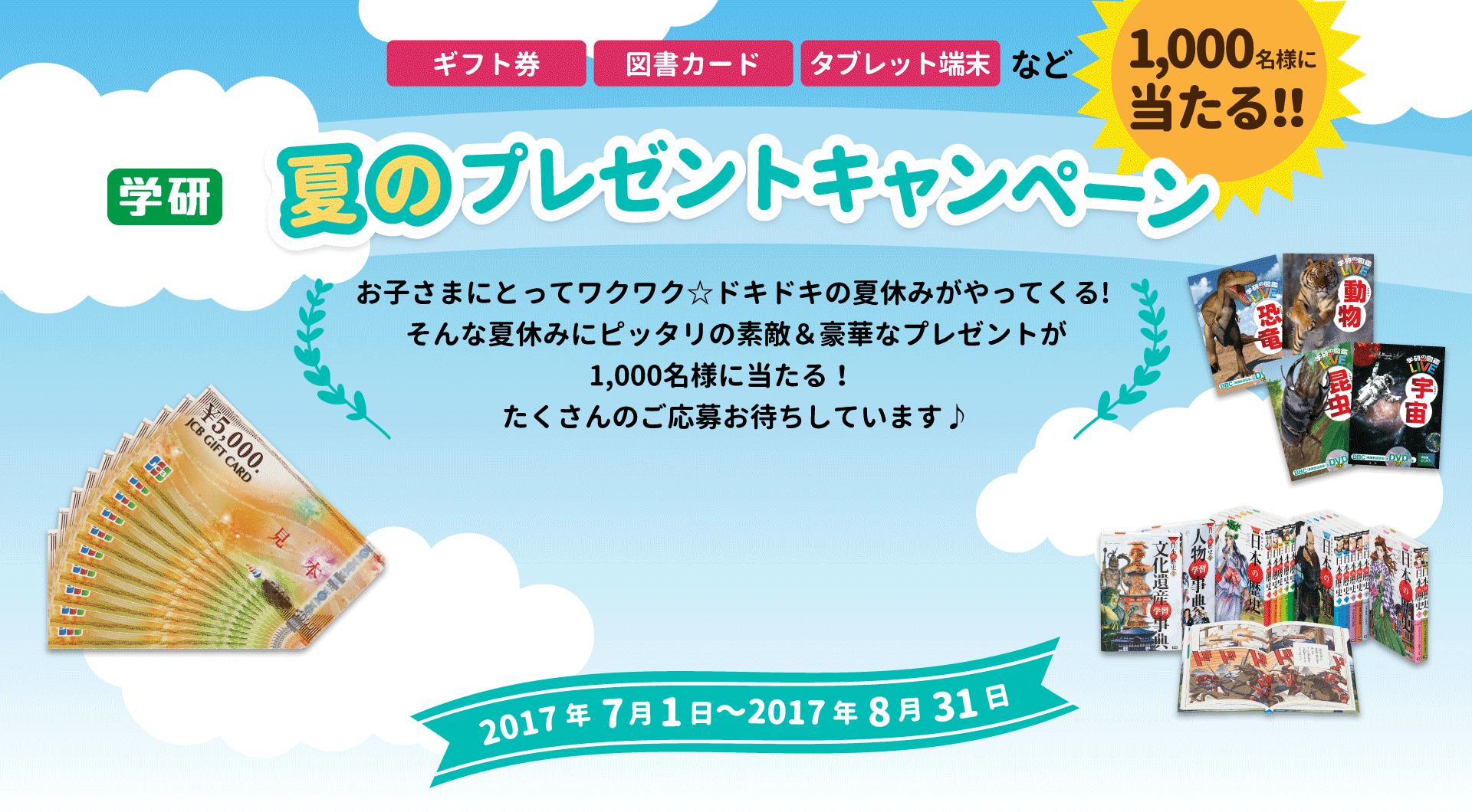 【今日まで】学研の夏のプレゼントキャンペーンで、1000名にJCBギフトカード5万円分、タブレット端末、図書カード、図鑑セットなどが当たる。~8/31。