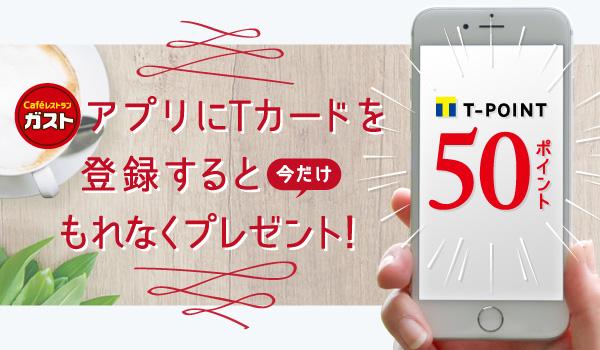 ガストアプリにTカードを登録するともれなく50Tポイントが貰える。~12/10。