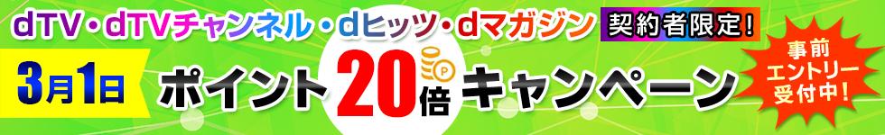 dショッピングでポイント20倍キャンペーン。dTV、dTVチャンネル、dヒッツ、dマガジン契約者限定。3/1限定。
