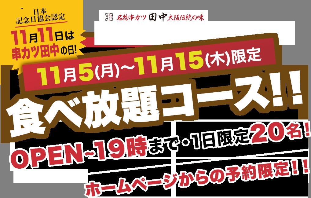 11月11日が『串カツ田中の日』で串カツ食べ放題が1,111円、+1品が2222円で食べ放題。11/5~11/15。