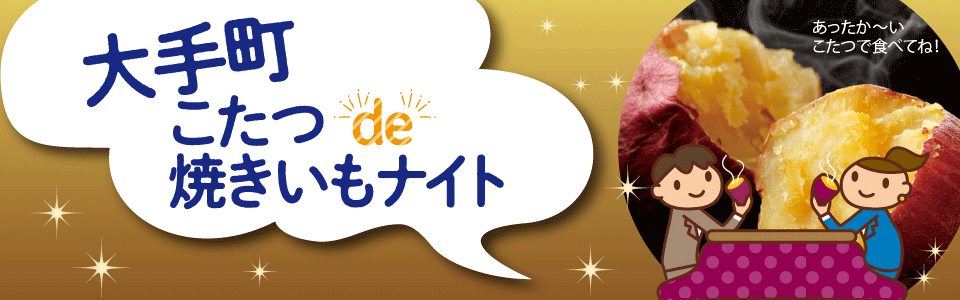 東京の大手町 こたつ de 焼きいもナイトで先着400名に「紅あずま」「紅はるか」焼きいもがもれなく貰える。11/15~。