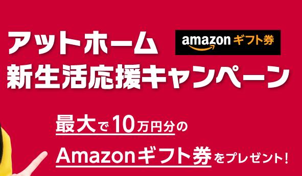 アットホーム、新生活応援キャンペーンでアマゾンギフト券10万円分が10名、1000円分が1000名に当たる。~2/28。