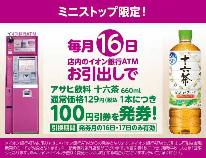 毎月16日はミニストップでイオン銀行ATMの引き出しでアサヒ十六茶120円⇒27円となるクーポンを配信中。