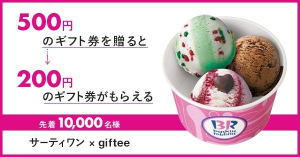 gifteeでサーティーワンの「アイスクリームギフト券(500円)」を贈った先着1万名に200円分券がもれなく貰える。Afternoon Tea「ギフトチケット(500円)」を贈るともう1個貰える。~5/12。