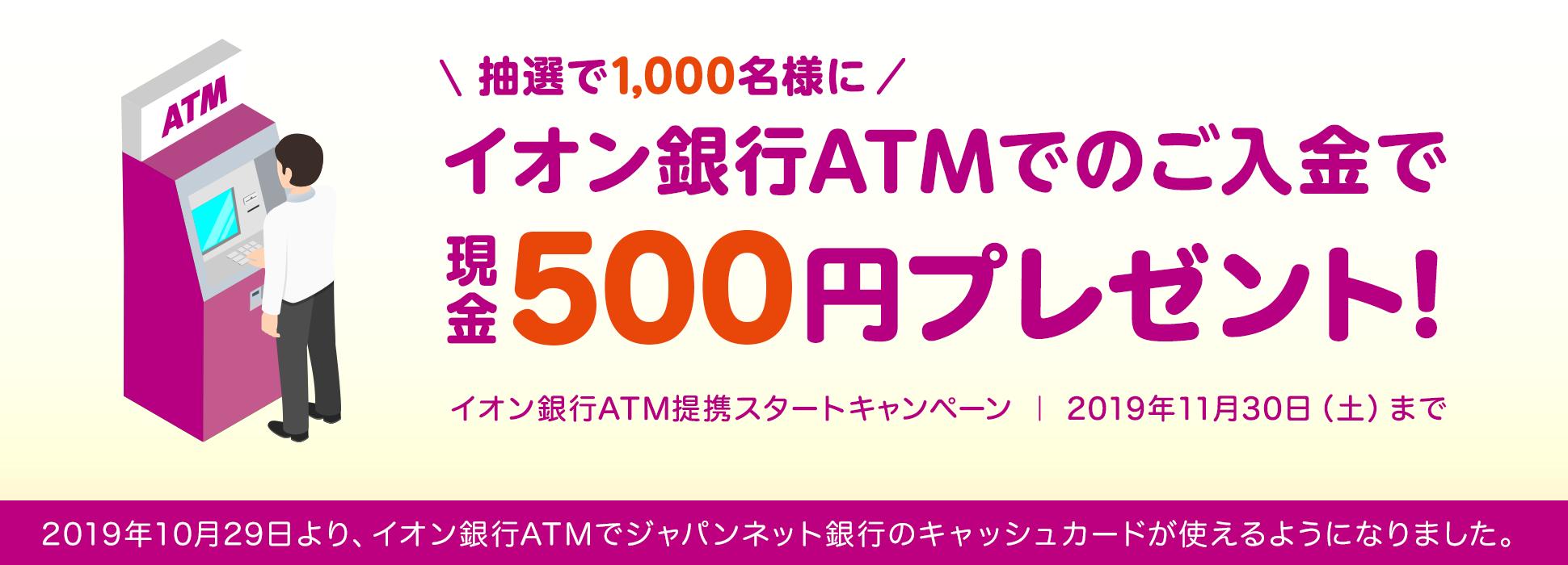 ジャパンネット銀行にイオン銀行ATMから入金すると、抽選で1000名に500円が貰える。~11/30。