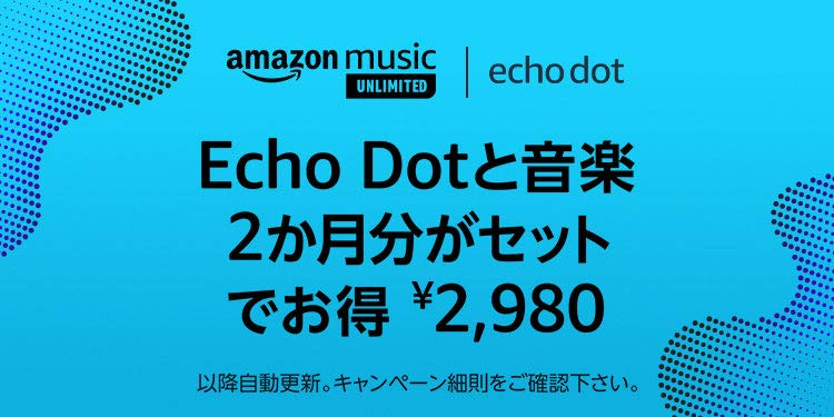 Amazon Echo Dot第3世代+Amazon Music Unlimited個人プラン2か月分=7940円が驚異の2980円。