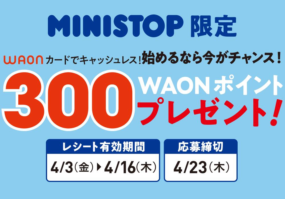 ミニストップで初めてWAONカードを購入すると300WAONポイントバックで実質無料。~4/16。