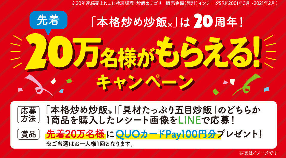 ニチレイの冷凍食品「本格炒め炒飯」「具材たっぷり五目炒飯」を買うと先着20万名にQUOカードPay100円分が貰える。~6/25。