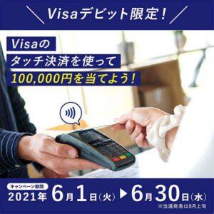Visaデビットでコンビニ・スーパーなどで5000円以上タッチ決済をすると抽選で10万円が20名に、1000円が10000名に当たる。6/1~6/30。