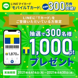 LINEマイカードにモバイルTカードを登録している人限定、抽選で300名に1000Tポイントが当たる。~6/30。