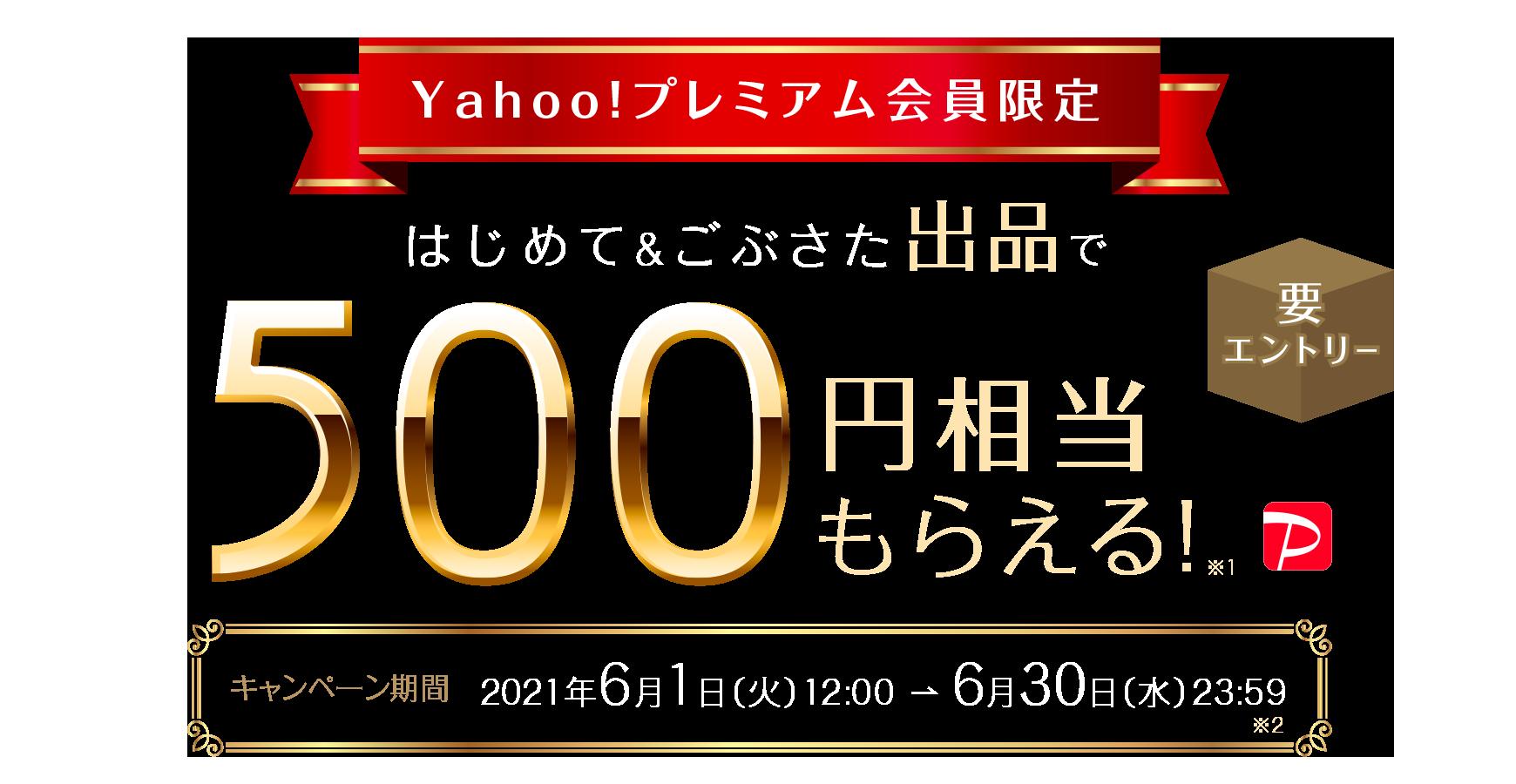 ヤフオクで初めて&ごふさたの出品で売れても売れなくても500円相当PayPayが貰える。Yahoo!プレミアム会員限定。~6/30。